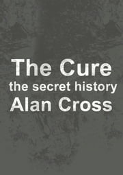 The Cure - the secret history ebook by Alan Cross