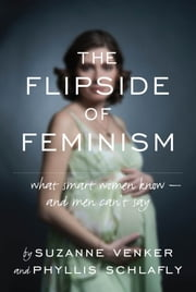 The Flipside of Feminism - What Conservative Women Know -- and Men Can't Say ebook by Venker Suzanne,Schlafly Phyllis