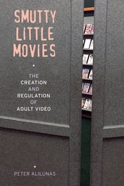 Smutty Little Movies - The Creation and Regulation of Adult Video ebook by Peter Alilunas