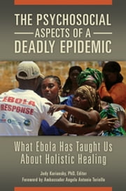 The Psychosocial Aspects of a Deadly Epidemic - What Ebola Has Taught Us about Holistic Healing ebook by Judy Kuriansky