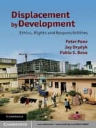 Displacement by Development - Ethics, Rights and Responsibilities ebook by Peter Penz, Jay Drydyk, Pablo S. Bose