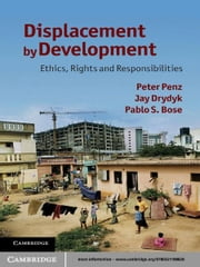 Displacement by Development - Ethics, Rights and Responsibilities ebook by Peter Penz,Jay Drydyk,Pablo S. Bose