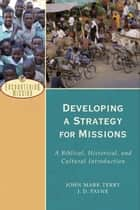 Developing a Strategy for Missions (Encountering Mission) ebook by J. D. Payne,John Mark Terry