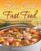 Slow Cook, Fast Food - Over 250 Healthy, Wholesome Slow Cooker and One Pot Meals for All the Family ebook by Sarah Flower
