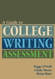 Guide to College Writing Assessment ebook by Peggy O'Neill,Cindy Moore,Brian Huot