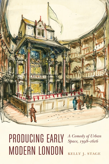 Producing Early Modern London - A Comedy of Urban Space, 1598–1616 ebook by Kelly J. Stage