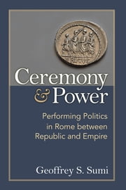 Ceremony and Power - Performing Politics in Rome between Republic and Empire ebook by Geoffrey Sumi