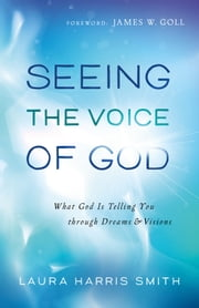 Seeing the Voice of God - What God Is Telling You through Dreams and Visions ebook by Laura Harris Smith,James Goll