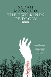 The Two Kinds of Decay - A Memoir ebook by Sarah Manguso