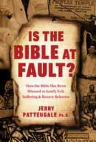 Is the Bible at Fault? - How the Bible Has Been Misused to Justify Evil, Suffering and Bizarre Behavior ebook by Jerry Pattengale, PhD, Daniel Freemyer,...
