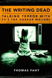 The Writing Dead: Talking Terror with TV'S Top Horror Writers ebook by Fahy, Thomas