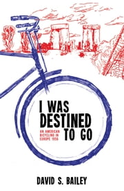I Was Destined to Go - An American Bicycling in Europe 1956 ebook by David  Bailey