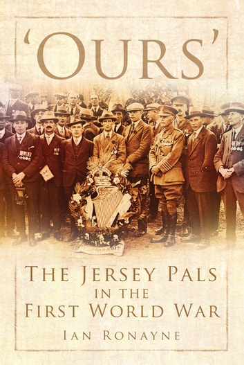 Ours' - The Jersey Pals in the First World War ebook by Ian Ronayne