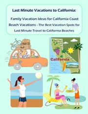 Last Minute Vacations In California: Family Vacation Ideas for California Coast Beach Vacations - Best Vacation Spots for Last Minute Travel to California Beaches ebook by Shawna Greenwood