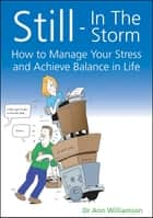 Still - In The Storm - How to Manage Your Stress and Achieve Balance in Life ebook by Ann Williamson