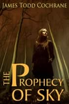 The Prophecy of Sky - Based on the character Sky from the Max and the Gatekeeper Series ebook by James Todd Cochrane
