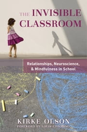The Invisible Classroom: Relationships, Neuroscience & Mindfulness in School (The Norton Series on the Social Neuroscience of Education) ebook by Kirke Olson,Louis Cozolino