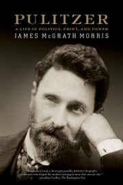 Pulitzer - A Life in Politics, Print, and Power ebook by James McGrath Morris