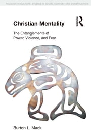 Christian Mentality - The Entanglements of Power, Violence and Fear ebook by Burton L. Mack