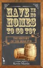 Have Ye No Homes To Go To?: The History of the Irish Pub ebook by Kevin Martin