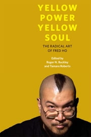 Yellow Power, Yellow Soul - The Radical Art of Fred Ho ebook by Roger N Buckley,Tamara Roberts