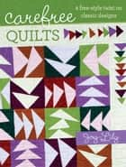 Carefree Quilts: A Free-Style Twist on Classic Designs ebook by Joy-Lily