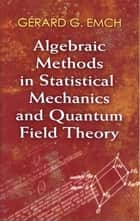 Algebraic Methods in Statistical Mechanics and Quantum Field Theory ebook by Dr. Gérard G. Emch