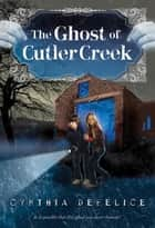 The Ghost of Cutler Creek eBook by Cynthia DeFelice