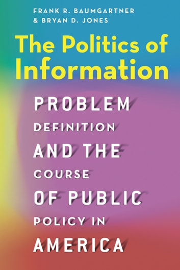 The Politics of Information - Problem Definition and the Course of Public Policy in America ebook by Frank R. Baumgartner,Bryan D. Jones