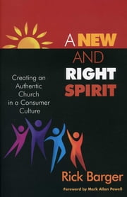 A New And Right Spirit - Creating An Authentic Church In A Consumer Culture ebook by Rick Barger