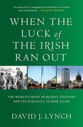 When the Luck of the Irish Ran Out - The World's Most Resilient Country and Its Struggle to Rise Again ebook by David J. J. Lynch
