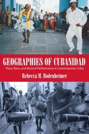 Geographies of Cubanidad: Place, Race, and Musical Performance in Contemporary Cuba ebook by Bodenheimer, Rebecca M.