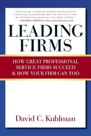 Leading Firms - How Great Professional Service Firms Succeed & How Your Firm Can Too ebook by David Kuhlman