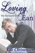 Loving Ean - The Fae Guard, #2 ebook by Elle Christensen