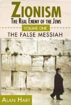 Zionism: The Real Enemy of the Jews, Volume 1 - The False Messiah ebook by Alan Hart