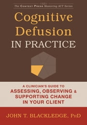 Cognitive Defusion in Practice - A Clinician's Guide to Assessing, Observing, and Supporting Change in Your Client ebook by John T. Blackledge, PhD