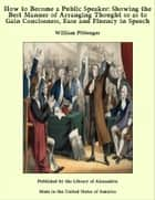 How to Become a Public Speaker: Showing the Best Manner of Arranging Thought so as to Gain Conciseness, Ease and Fluency in Speech ebook by William Pittenger