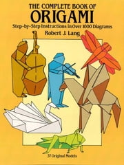 The Complete Book of Origami - Step-by Step Instructions in Over 1 Diagrams ebook by Robert J. Lang