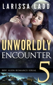 Unworldly Encounter Part 5 - A BBW Alien Romance Serial ebook by Larissa Ladd