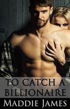 To Catch a Billionaire ebook by Maddie James