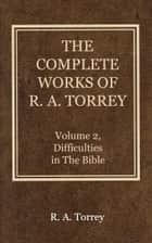The Complete Works of R. A. Torrey, Volume 2 - Difficulties in the Bible ebook by Torrey, R. A.