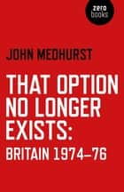 That Option No Longer Exists - Britain 1974-76 ebook by John Medhurst