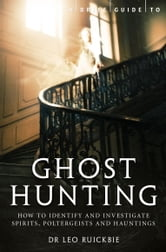 A Brief Guide to Ghost Hunting - How to Investigate Paranormal Activity from Spirits and Hauntings to Poltergeists ebook by Leo Ruickbie