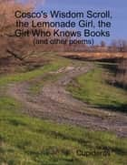 Cosco's Wisdom Scroll, the Lemonade Girl, the Girl Who Knows Books (and Other Poems) ebook by Cupideros
