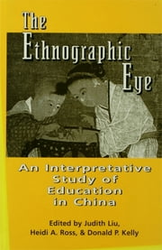 The Ethnographic Eye - Interpretive Studies of Education in China ebook by Heidi Ross,Judith Liu