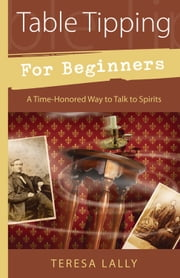Table Tipping for Beginners - A Time-Honored Way to Talk to Spirits ebook by Teresa Lally