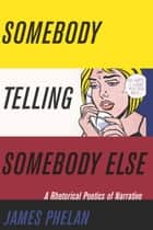 Somebody Telling Somebody Else - A Rhetorical Poetics of Narrative ebook by James Phelan