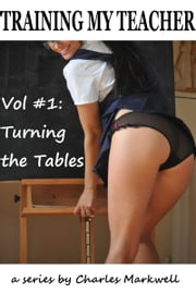 Training My Teacher Vol. #1: Turning the Tables ebook by Charles Markwell