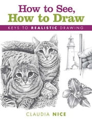 How to See, How to Draw: Keys to Realistic Drawing ebook by Nice, Claudia