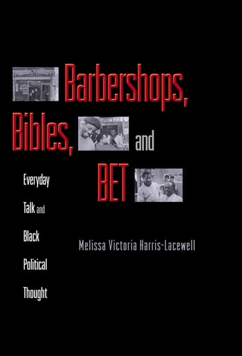 Barbershops, Bibles, and BET - Everyday Talk and Black Political Thought eBook by Melissa Victoria Harris-Lacewell